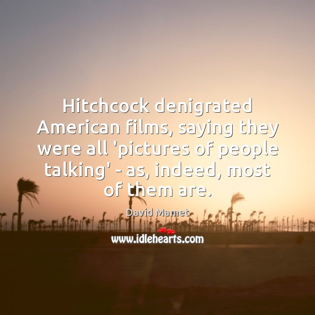 Image, Hitchcock denigrated American films, saying they were all 'pictures of people talking'