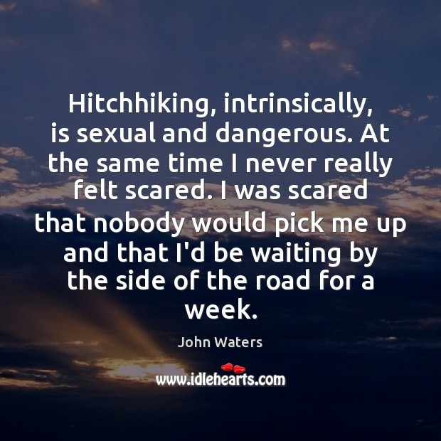 Hitchhiking, intrinsically, is sexual and dangerous. At the same time I never John Waters Picture Quote