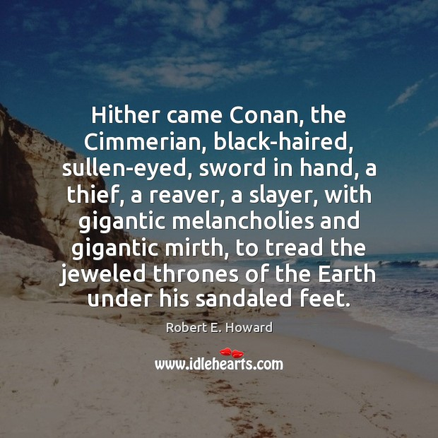 Hither came Conan, the Cimmerian, black-haired, sullen-eyed, sword in hand, a thief, Robert E. Howard Picture Quote