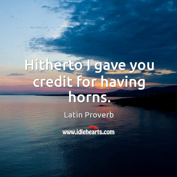 Hitherto I gave you credit for having horns. Latin Proverbs Image