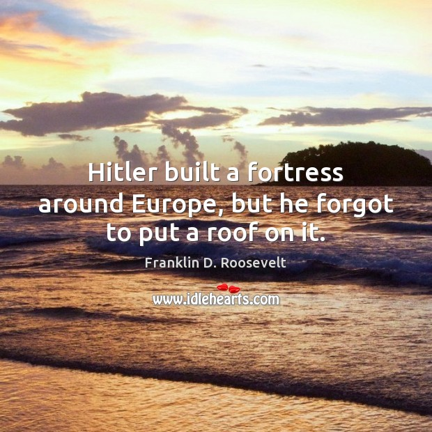 Image, Hitler built a fortress around Europe, but he forgot to put a roof on it.