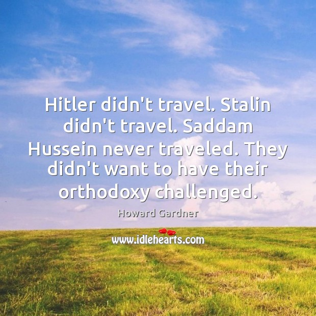 Hitler didn't travel. Stalin didn't travel. Saddam Hussein never traveled. They didn't Howard Gardner Picture Quote