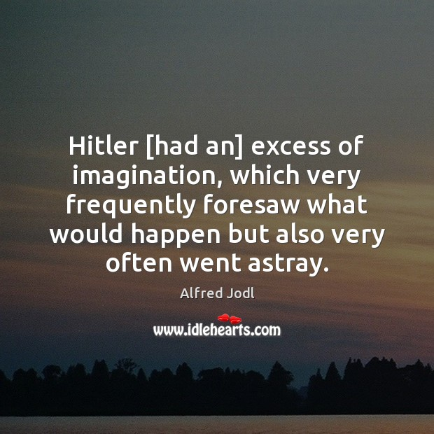 Image, Hitler [had an] excess of imagination, which very frequently foresaw what would
