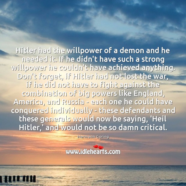 Hitler had the willpower of a demon and he needed it. If Hermann Goring Picture Quote