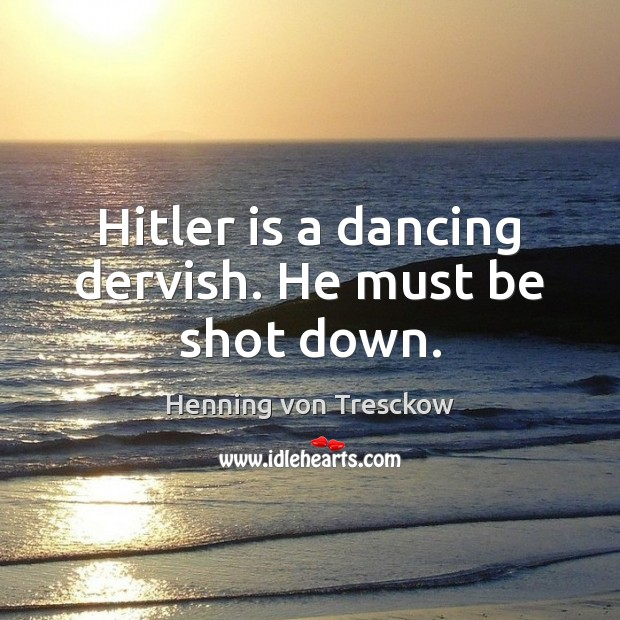 Hitler is a dancing dervish. He must be shot down. Image