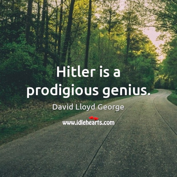 Hitler is a prodigious genius. David Lloyd George Picture Quote