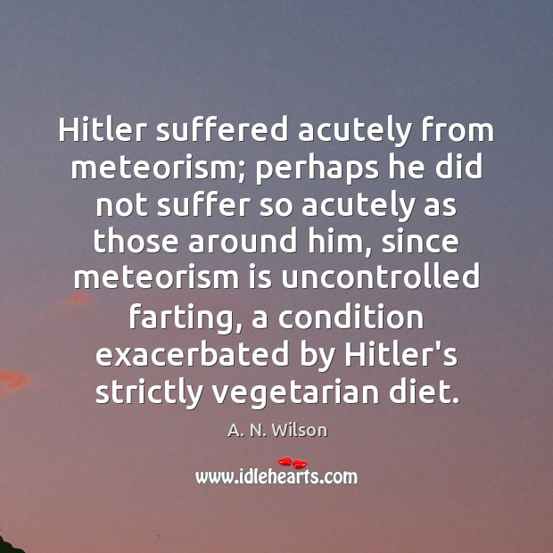 Image, Hitler suffered acutely from meteorism; perhaps he did not suffer so acutely