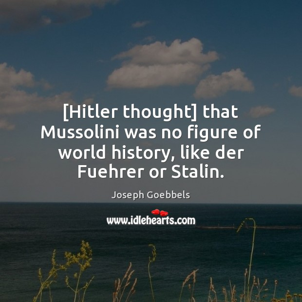 [Hitler thought] that Mussolini was no figure of world history, like der Joseph Goebbels Picture Quote