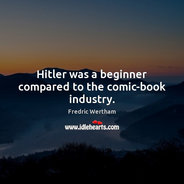 Image, Hitler was a beginner compared to the comic-book industry.