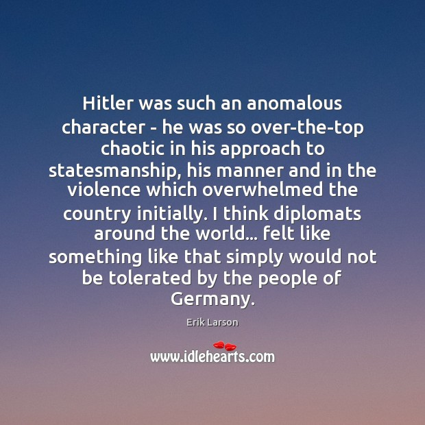 Hitler was such an anomalous character – he was so over-the-top chaotic Erik Larson Picture Quote