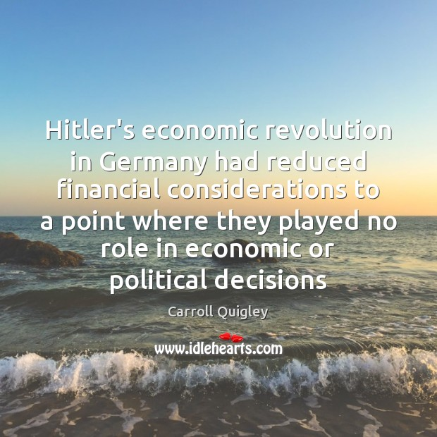 Hitler's economic revolution in Germany had reduced financial considerations to a point Carroll Quigley Picture Quote