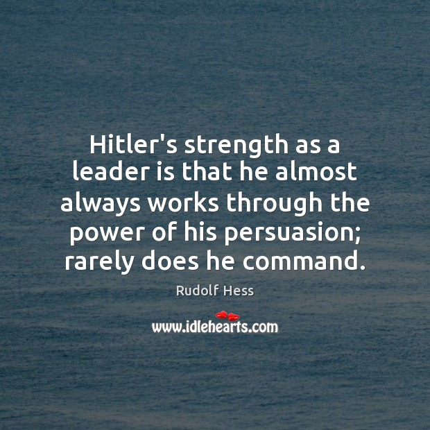 Hitler's strength as a leader is that he almost always works through Image