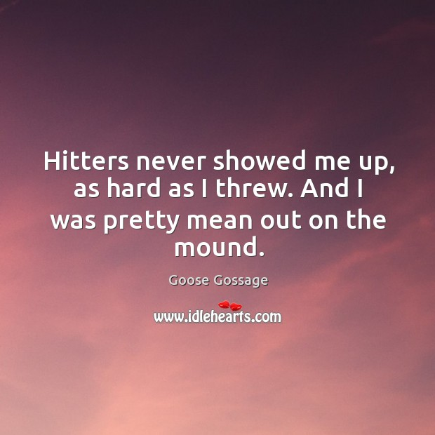 Hitters never showed me up, as hard as I threw. And I was pretty mean out on the mound. Image