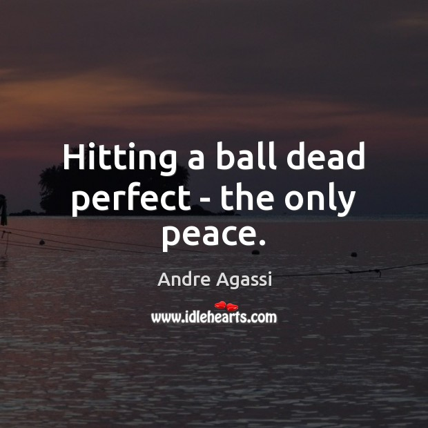 Image, Hitting a ball dead perfect – the only peace.