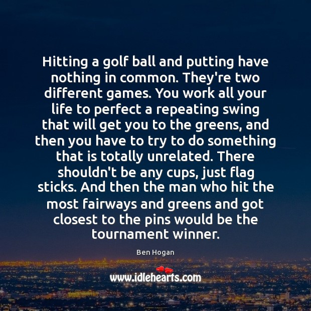 Image, Hitting a golf ball and putting have nothing in common. They're two