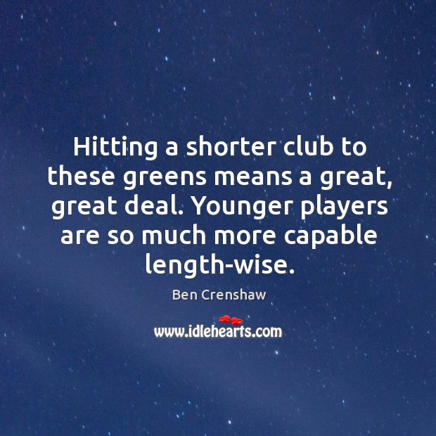 Hitting a shorter club to these greens means a great, great deal. Ben Crenshaw Picture Quote