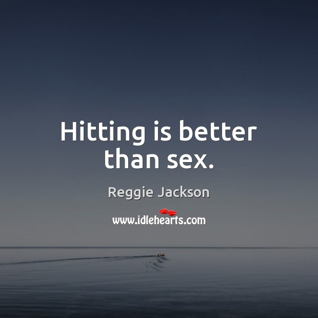 Hitting is better than sex. Image