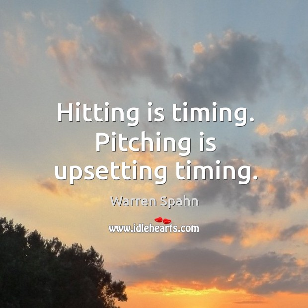 Image, Hitting is timing. Pitching is upsetting timing.