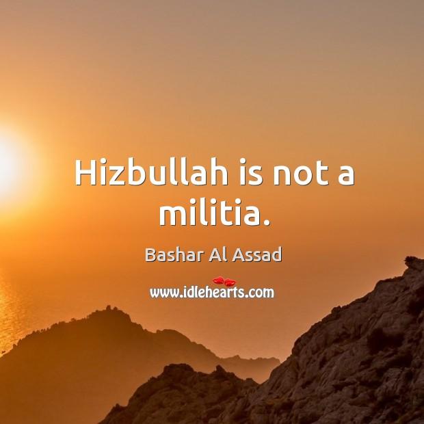 Hizbullah is not a militia. Bashar Al Assad Picture Quote