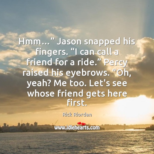"Hmm…"" Jason snapped his fingers. ""I can call a friend for a Image"