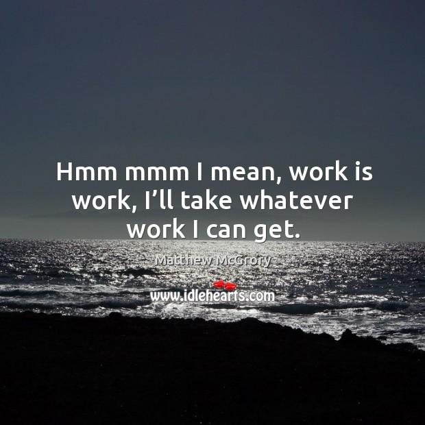 Image, Hmm mmm I mean, work is work, I'll take whatever work I can get.