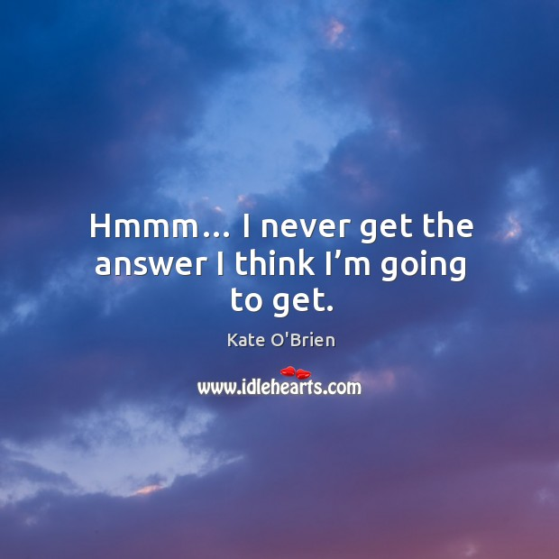Hmmm… I never get the answer I think I'm going to get. Kate O'Brien Picture Quote