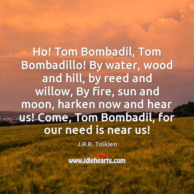 Ho! Tom Bombadil, Tom Bombadillo! By water, wood and hill, by reed Image