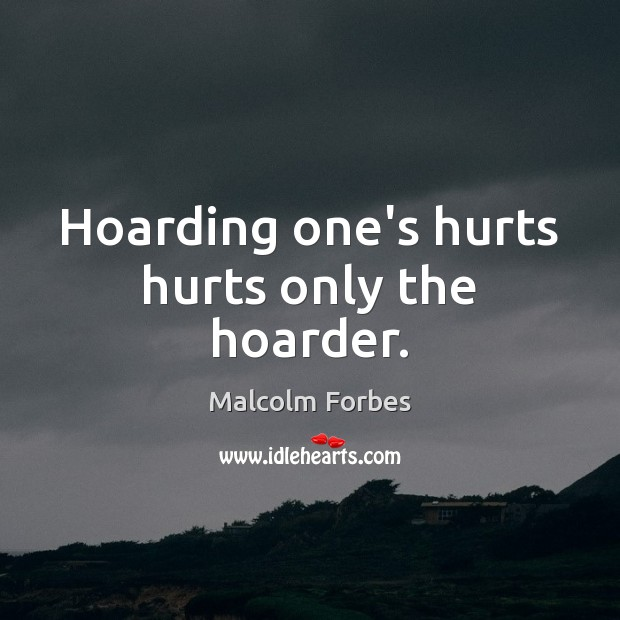 Hoarding one's hurts hurts only the hoarder. Malcolm Forbes Picture Quote