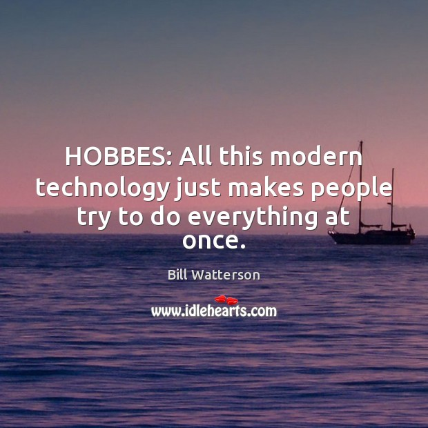 HOBBES: All this modern technology just makes people try to do everything at once. Bill Watterson Picture Quote