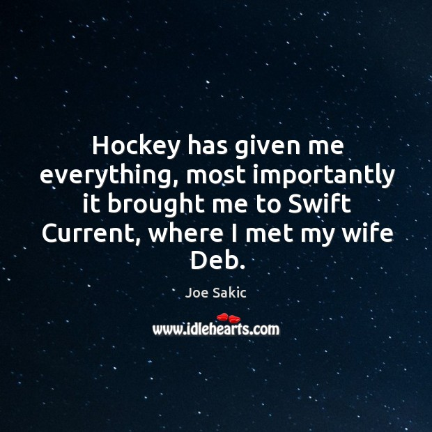Hockey has given me everything, most importantly it brought me to swift current, where I met my wife deb. Image