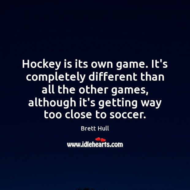 Image, Hockey is its own game. It's completely different than all the other