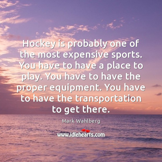 Hockey is probably one of the most expensive sports. You have to Image