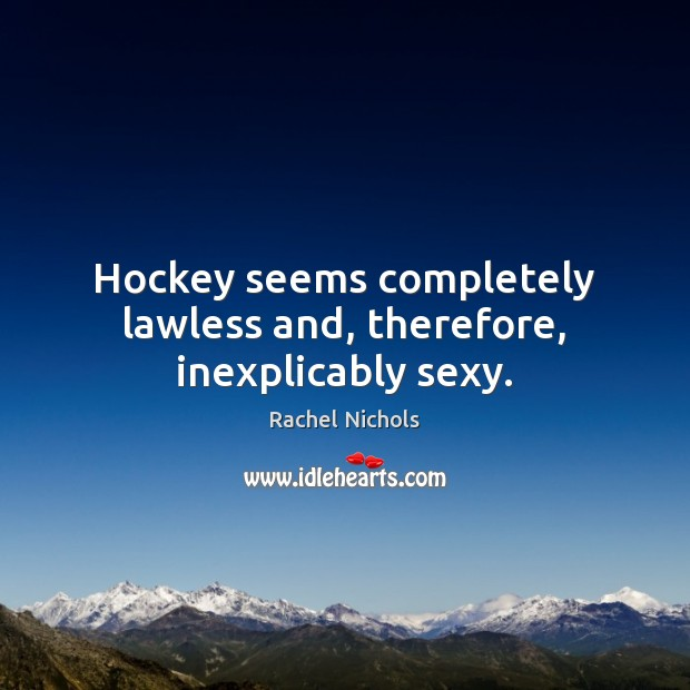 Hockey seems completely lawless and, therefore, inexplicably sexy. Rachel Nichols Picture Quote