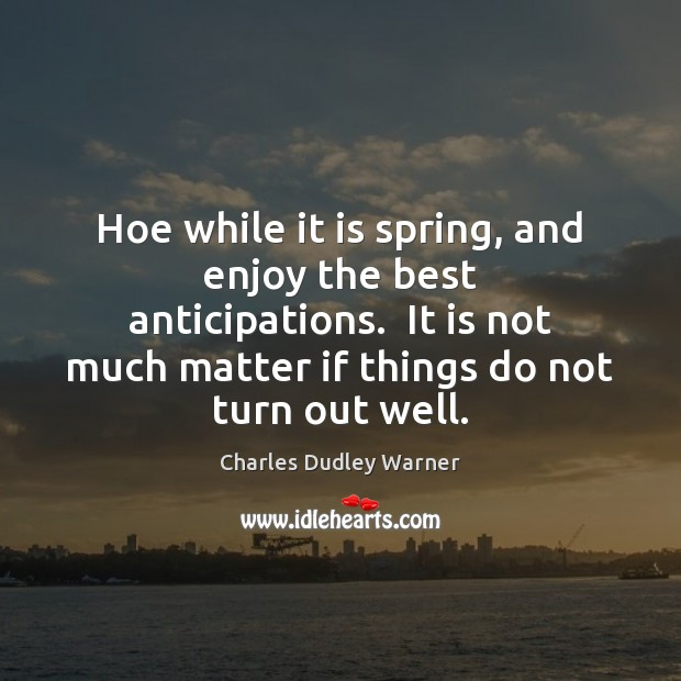 Hoe while it is spring, and enjoy the best anticipations.  It is Charles Dudley Warner Picture Quote