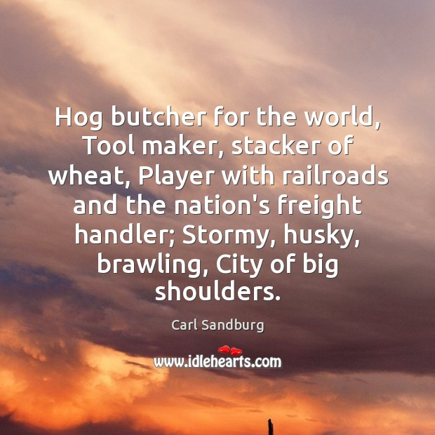 Hog butcher for the world, Tool maker, stacker of wheat, Player with Carl Sandburg Picture Quote