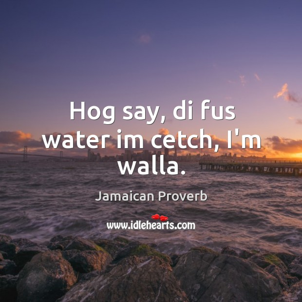 Hog say, di fus water im cetch, i'm walla. Jamaican Proverbs Image