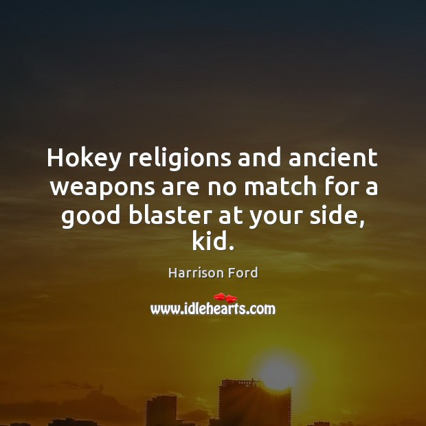 Hokey religions and ancient weapons are no match for a good blaster at your side, kid. Harrison Ford Picture Quote