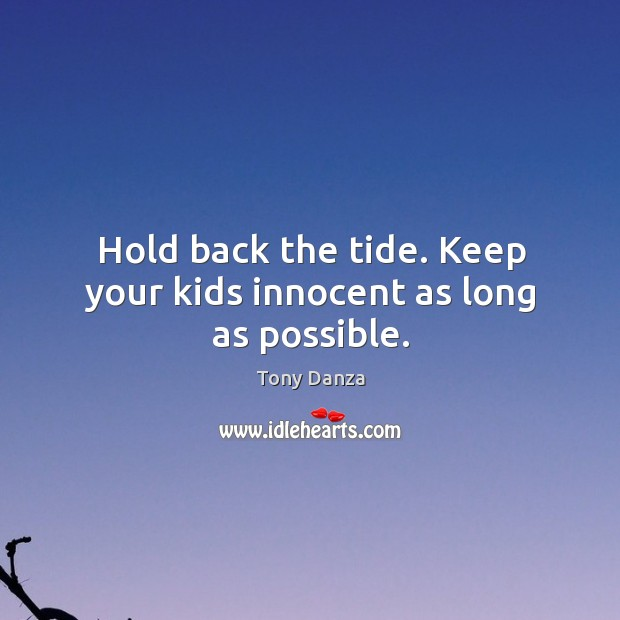 Hold back the tide. Keep your kids innocent as long as possible. Image