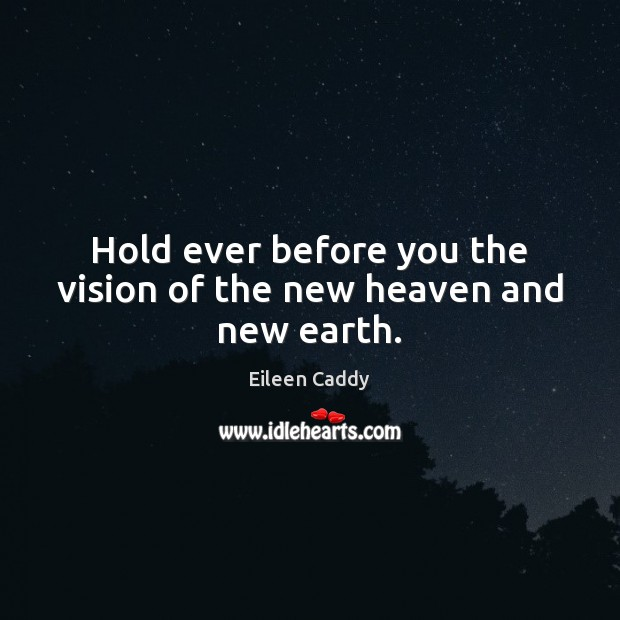 Hold ever before you the vision of the new heaven and new earth. Image