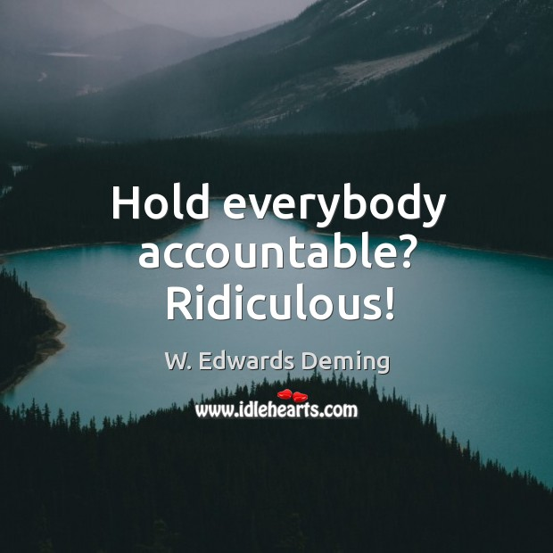 Hold everybody accountable? ridiculous! W. Edwards Deming Picture Quote