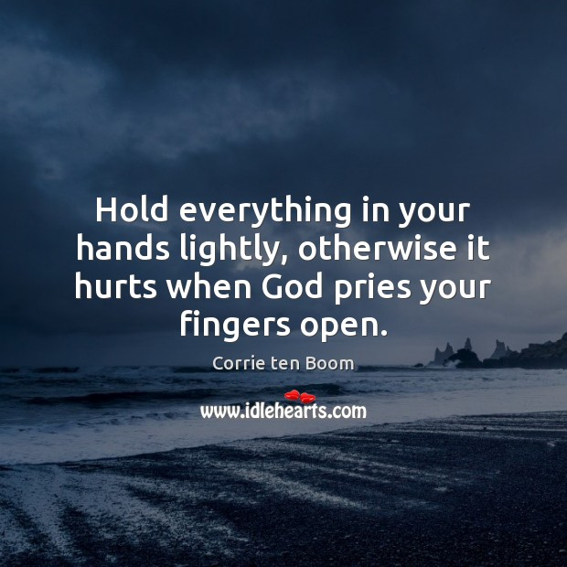 Hold everything in your hands lightly, otherwise it hurts when God pries Corrie ten Boom Picture Quote
