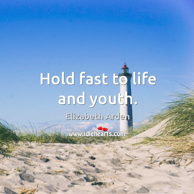 Hold fast to life and youth. Image