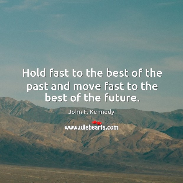Hold fast to the best of the past and move fast to the best of the future. Image