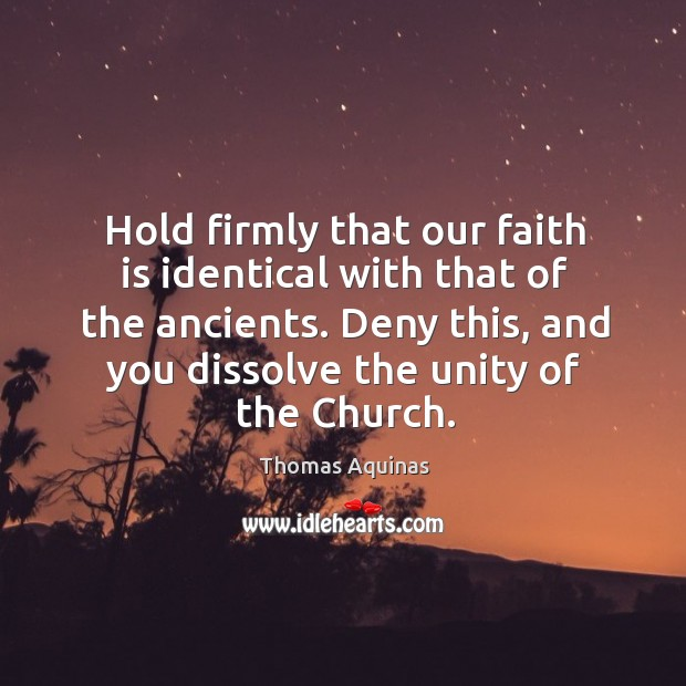Hold firmly that our faith is identical with that of the ancients. Deny this, and you dissolve the unity of the church. Image