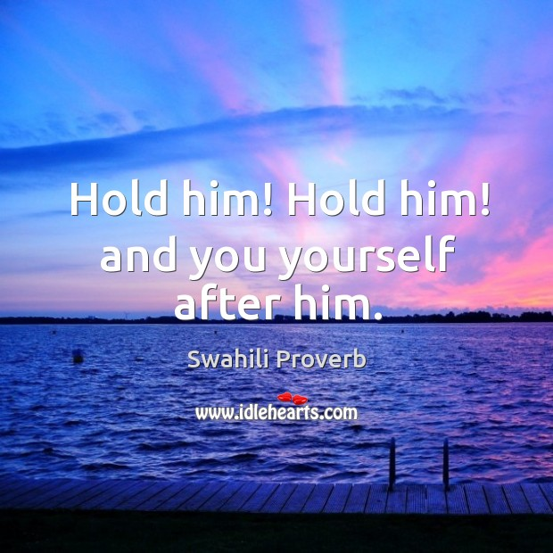 Hold him! hold him! and you yourself after him. Swahili Proverbs Image