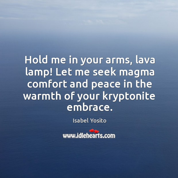 Image, Hold me in your arms, lava lamp! let me seek magma comfort and peace in the