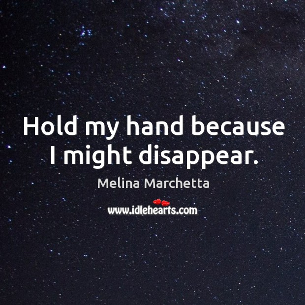 Hold my hand because I might disappear. Melina Marchetta Picture Quote
