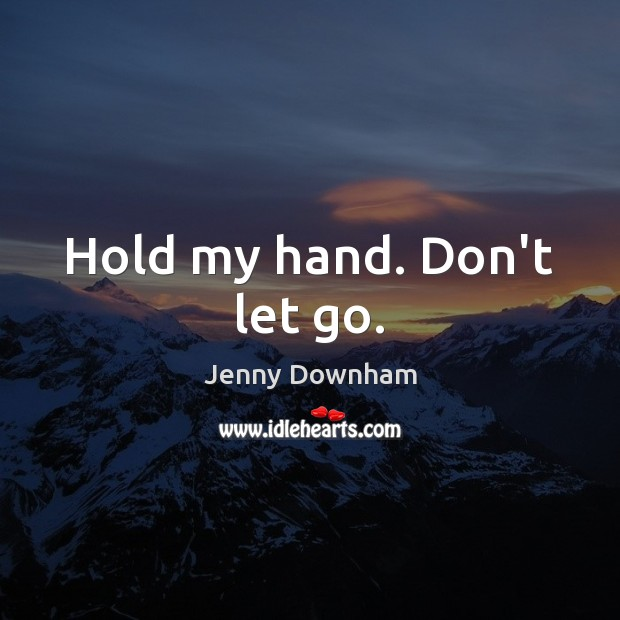 Hold my hand. Don't let go. Jenny Downham Picture Quote