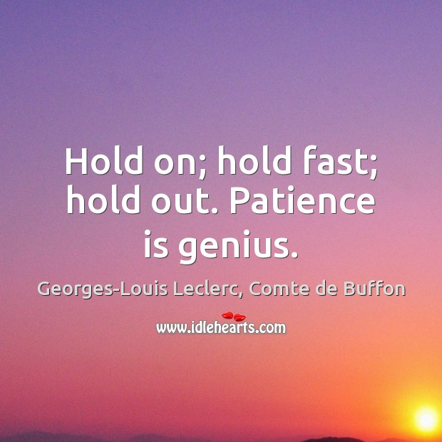 Hold on; hold fast; hold out. Patience is genius. Patience Quotes Image