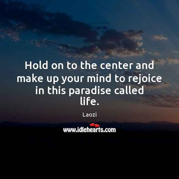 Image, Hold on to the center and make up your mind to rejoice in this paradise called life.
